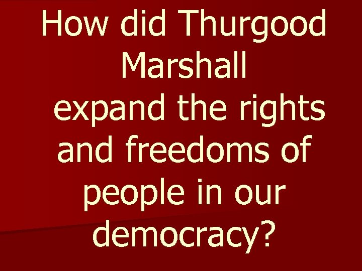 How did Thurgood Marshall expand the rights and freedoms of people in our democracy?