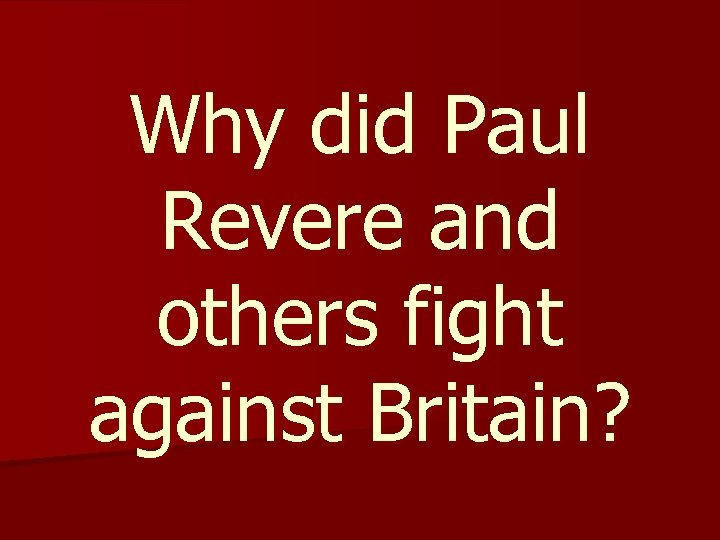 Why did Paul Revere and others fight against Britain?