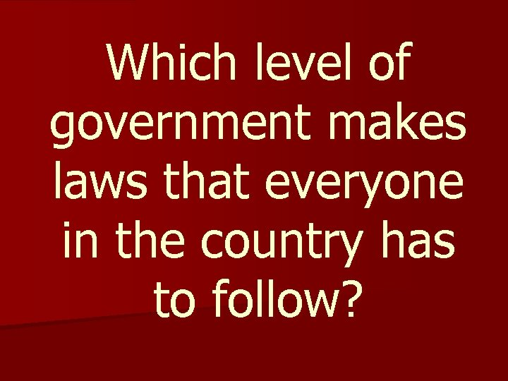 Which level of government makes laws that everyone in the country has to follow?