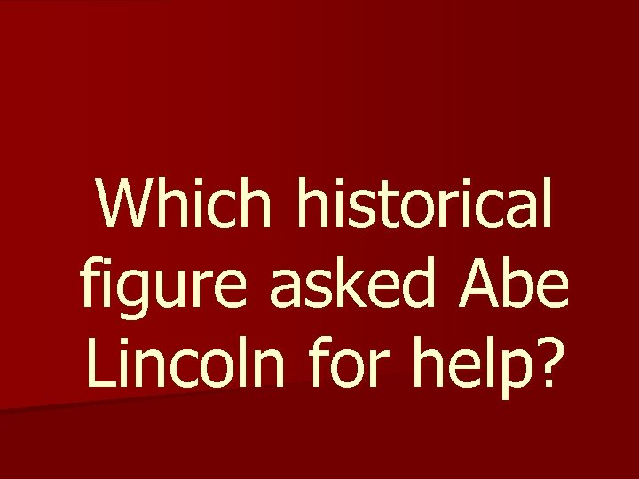 Which historical figure asked Abe Lincoln for help?