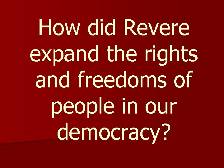 How did Revere expand the rights and freedoms of people in our democracy?