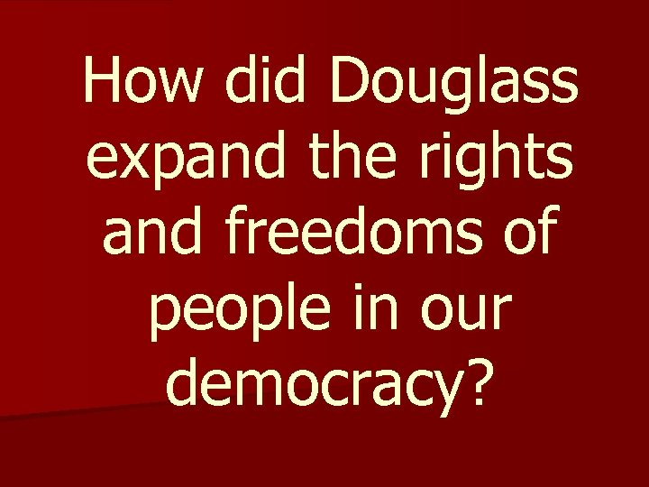 How did Douglass expand the rights and freedoms of people in our democracy?