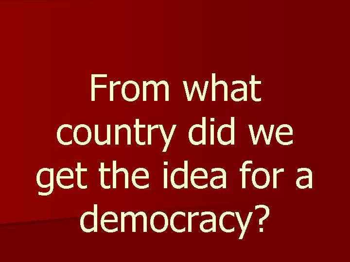 From what country did we get the idea for a democracy?