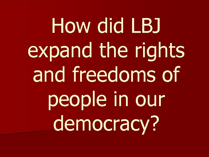 How did LBJ expand the rights and freedoms of people in our democracy?