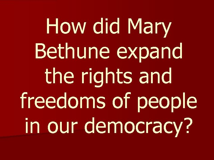 How did Mary Bethune expand the rights and freedoms of people in our democracy?