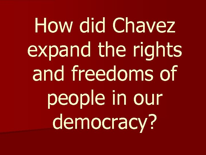 How did Chavez expand the rights and freedoms of people in our democracy?