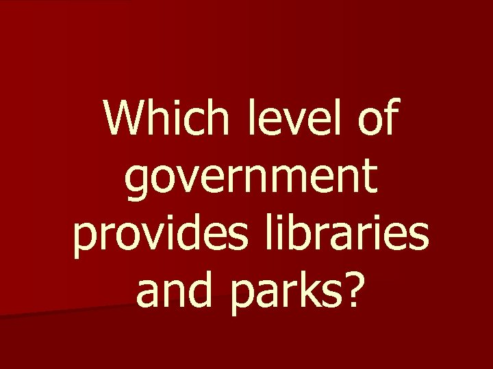 Which level of government provides libraries and parks?