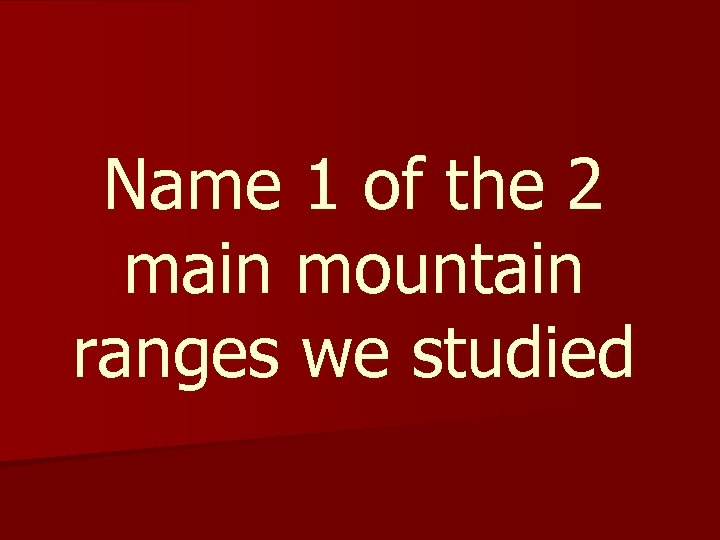 Name 1 of the 2 main mountain ranges we studied