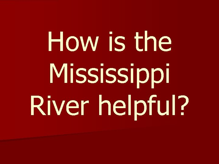How is the Mississippi River helpful?