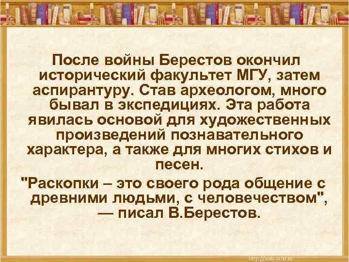 После войны Берестов окончил исторический факультет МГУ, затем аспирантуру. Став археологом, много бывал в