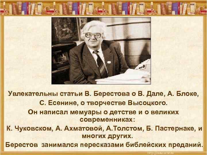Увлекательны статьи В. Берестова о В. Дале, А. Блоке, С. Есенине, о творчестве Высоцкого.