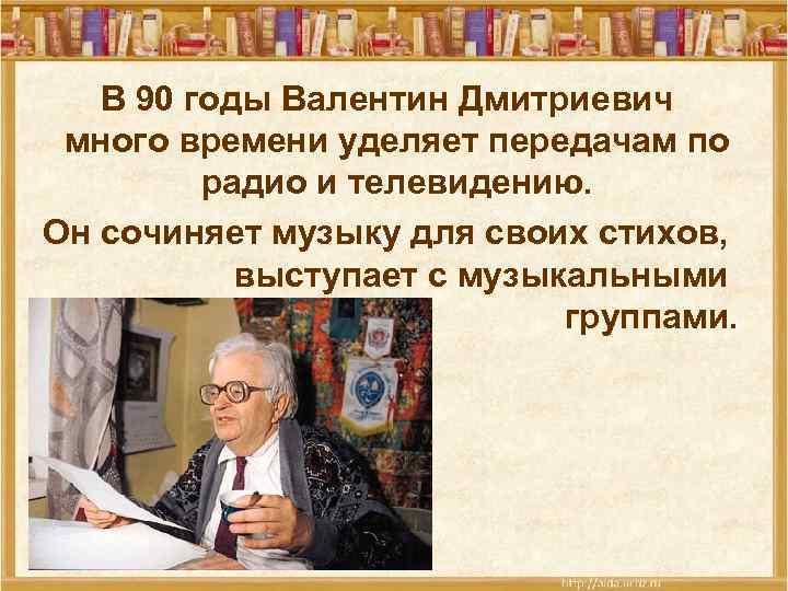 В 90 годы Валентин Дмитриевич много времени уделяет передачам по радио и телевидению. Он