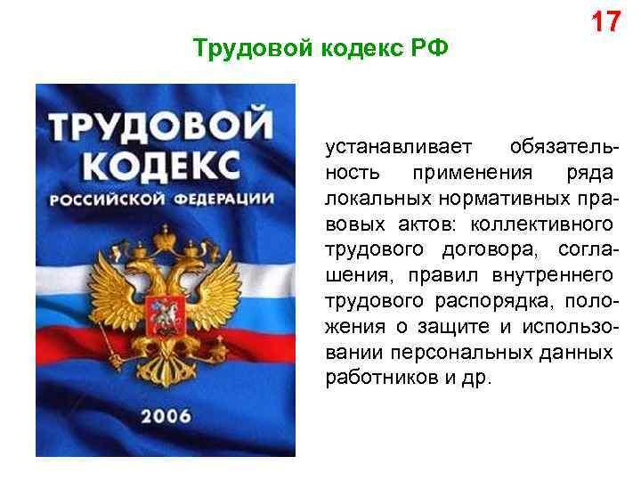 Трудовой кодекс РФ 17 устанавливает обязательность применения ряда локальных нормативных правовых актов: коллективного трудового