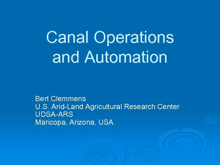 Canal Operations and Automation Bert Clemmens U. S. Arid-Land Agricultural Research Center UDSA-ARS Maricopa,