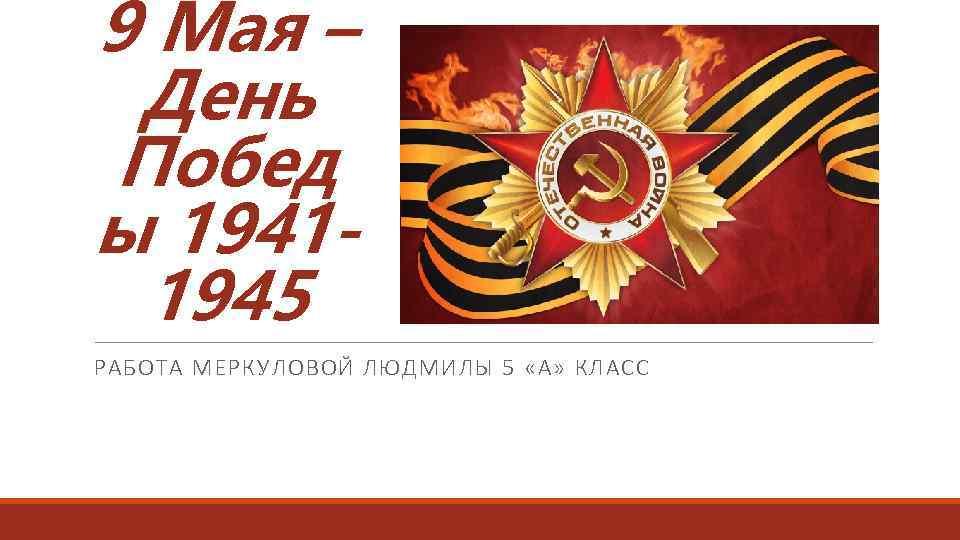 9 Мая – День Побед ы 19411945 РАБОТА МЕРКУЛОВОЙ ЛЮДМИЛЫ 5 «А» КЛАСС