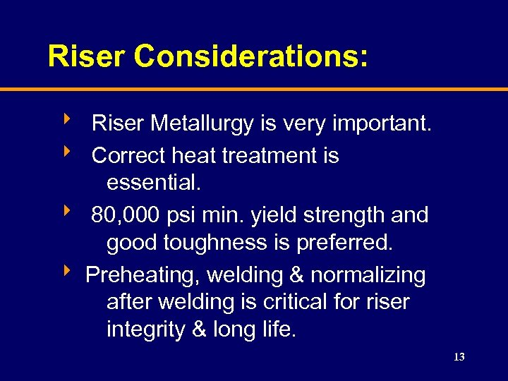 Riser Considerations: 8 Riser Metallurgy is very important. 8 Correct heat treatment is essential.