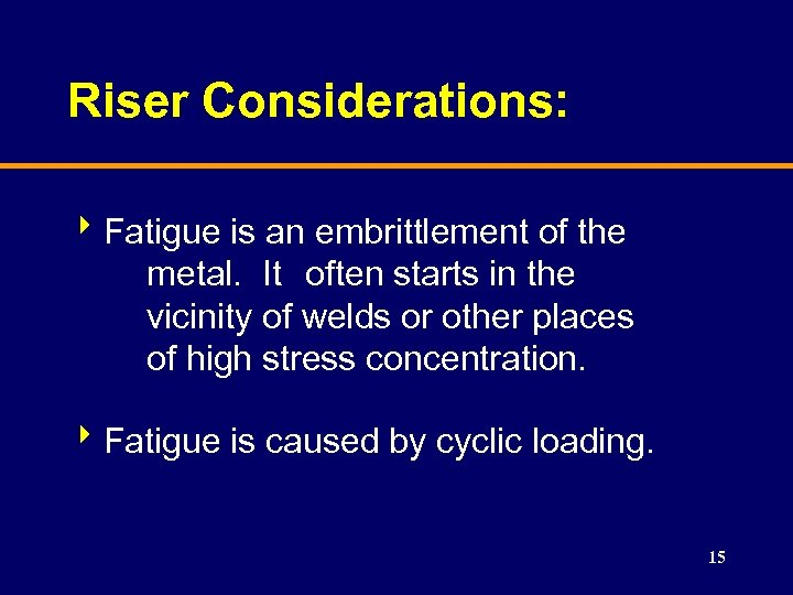 Riser Considerations: 8 Fatigue is an embrittlement of the metal. It often starts in