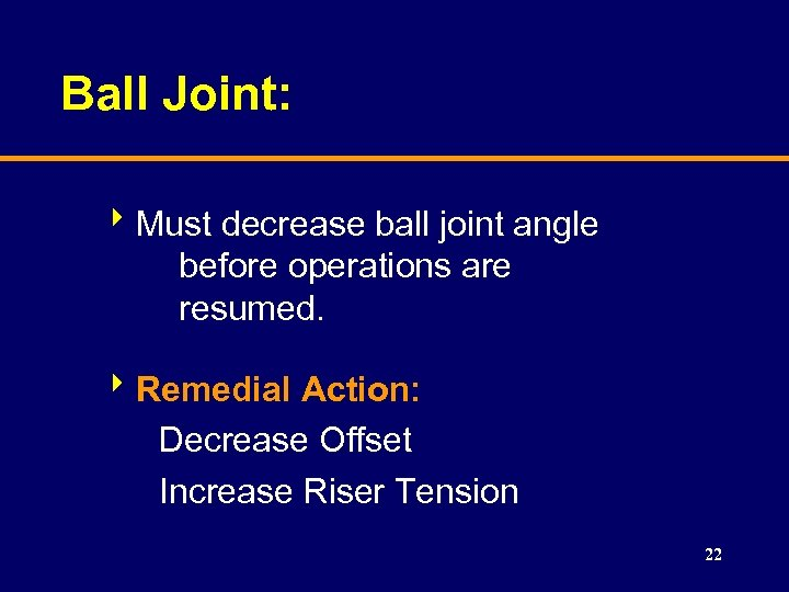 Ball Joint: 8 Must decrease ball joint angle before operations are resumed. 8 Remedial