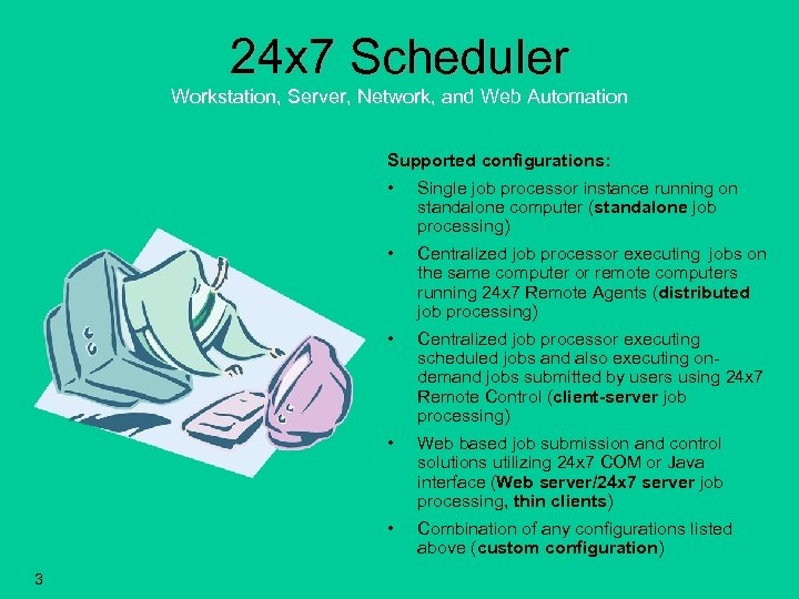24 x 7 Scheduler Workstation, Server, Network, and Web Automation Supported configurations: • •