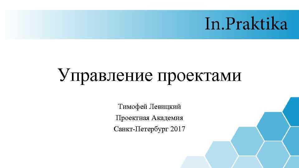 Управление проектами Тимофей Левицкий Проектная Академия Санкт-Петербург 2017