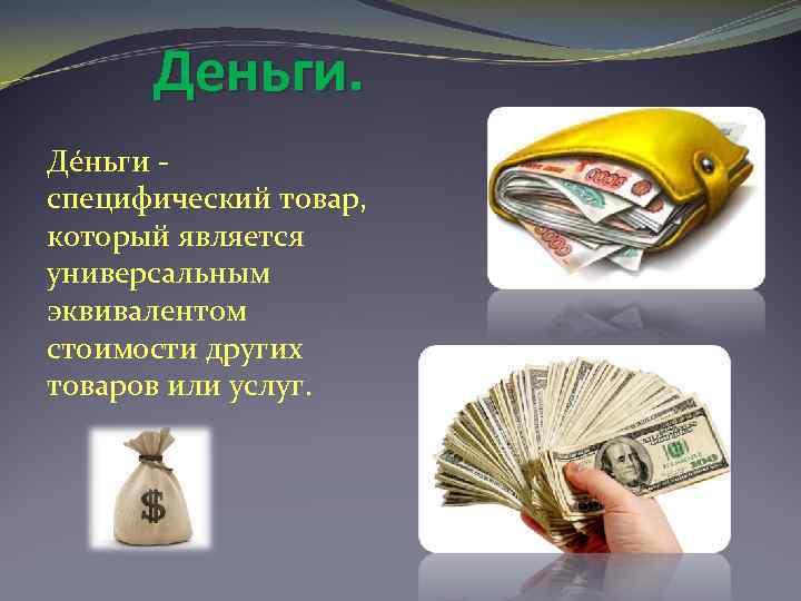 Деньги. Де ньги специфический товар, который является универсальным эквивалентом стоимости других товаров или услуг.