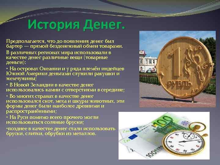 История Денег. Предполагается, что до появления денег был бартер — прямой безденежный обмен товарами.