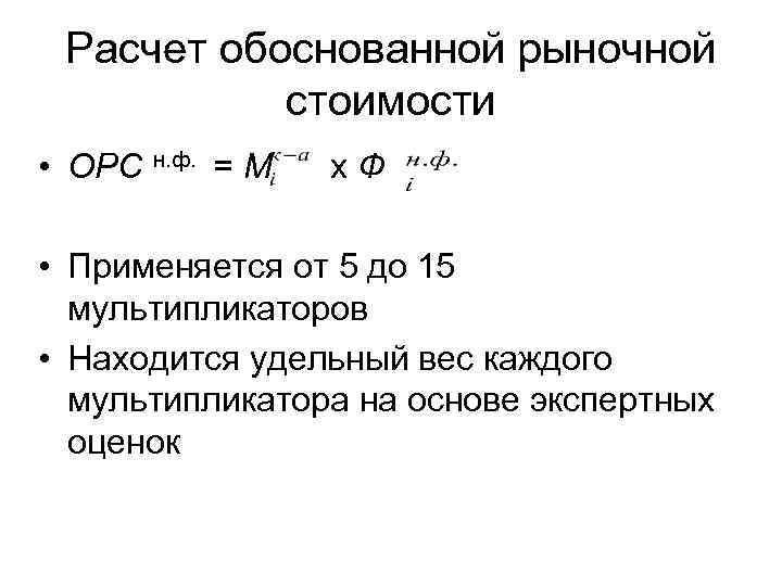Расчет обоснованной рыночной стоимости • ОРС н. ф. = М х Ф • Применяется