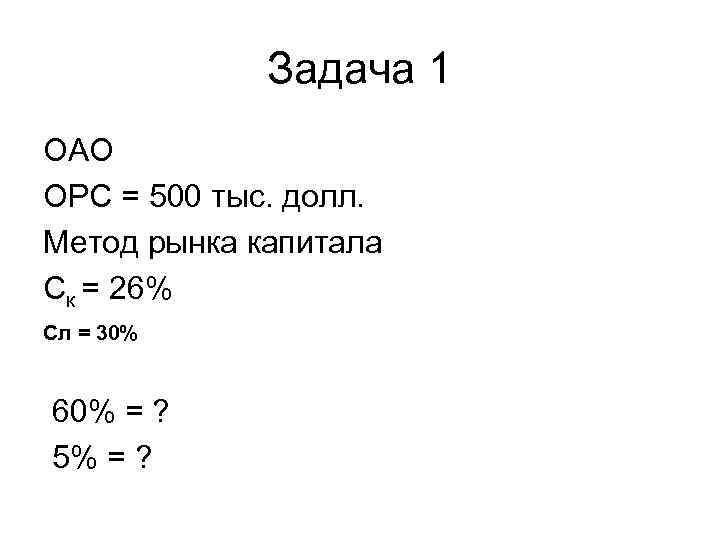 Задача 1 ОАО ОРС = 500 тыс. долл. Метод рынка капитала Ск = 26%