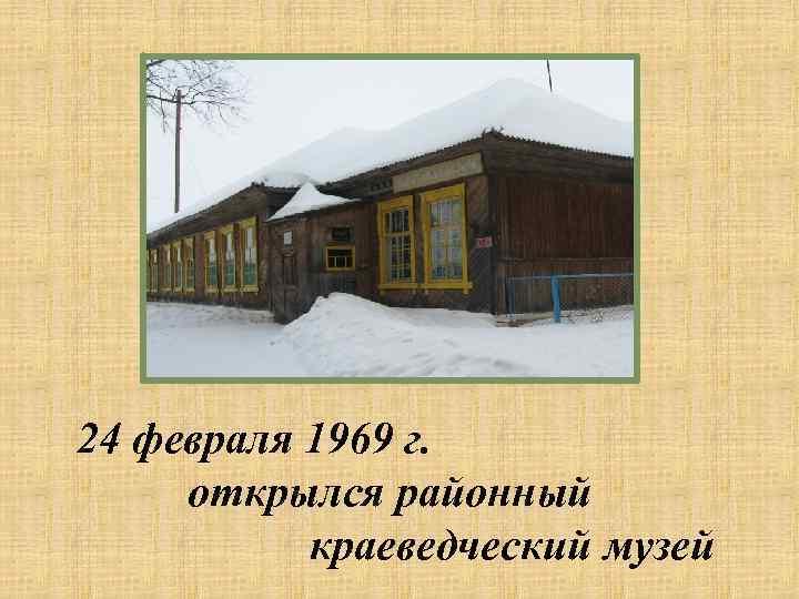 24 февраля 1969 г. открылся районный краеведческий музей
