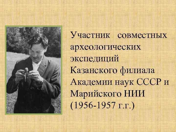 Участник совместных археологических экспедиций Казанского филиала Академии наук СССР и Марийского НИИ (1956 -1957