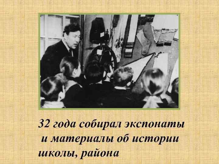 32 года собирал экспонаты и материалы об истории школы, района