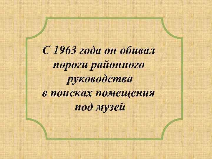 С 1963 года он обивал пороги районного руководства в поисках помещения под музей