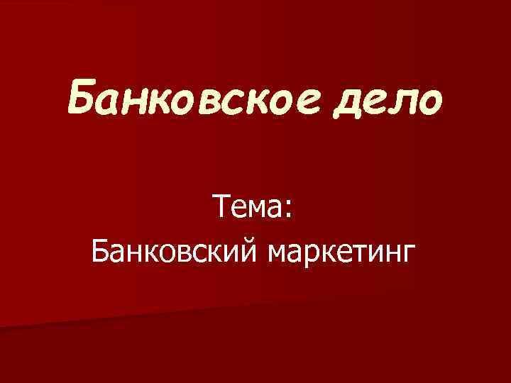 Банковское дело Тема: Банковский маркетинг