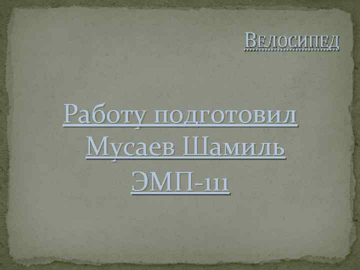 ВЕЛОСИПЕД Работу подготовил Мусаев Шамиль ЭМП-111