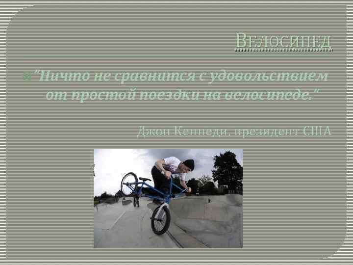 """ВЕЛОСИПЕД """"Ничто не сравнится с удовольствием от простой поездки на велосипеде. """" Джон Кеннеди,"""