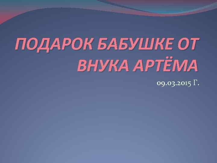 ПОДАРОК БАБУШКЕ ОТ ВНУКА АРТЁМА 09. 03. 2015 Г.