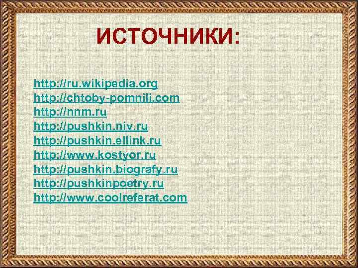 ИСТОЧНИКИ: http: //ru. wikipedia. org http: //chtoby-pomnili. com http: //nnm. ru http: //pushkin. niv.
