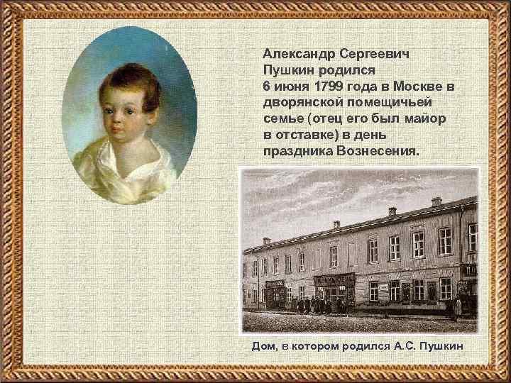 Александр Сергеевич Пушкин родился 6 июня 1799 года в Москве в дворянской помещичьей