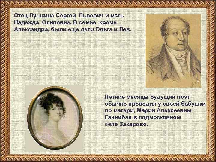 Отец Пушкина Сергей Львович и мать Надежда Осиповна. В семье кроме Александра, были