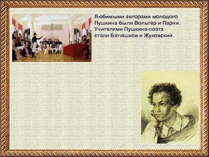 Любимыми авторами молодого Пушкина были Вольтер и Парни. Учителями Пушкина-поэта стали Батюшков и Жуковский.