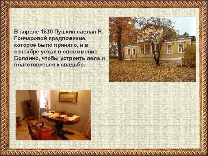 В апреле 1830 Пушкин сделал Н. Гончаровой предложение, которое было принято, и в сентябре