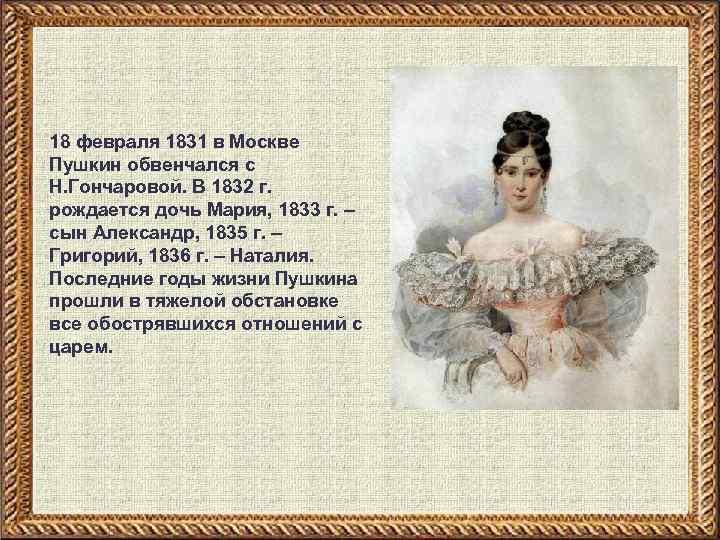 18 февраля 1831 в Москве Пушкин обвенчался с Н. Гончаровой. В 1832 г. рождается