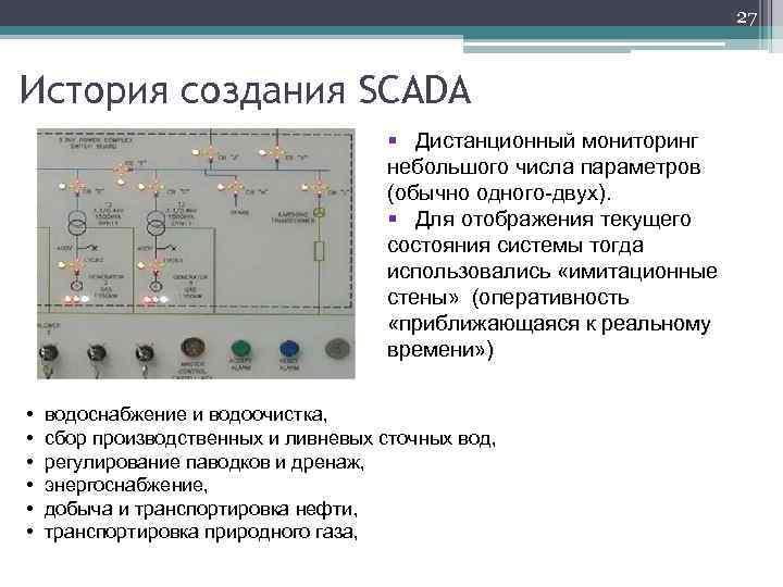 27 История создания SCADA § Дистанционный мониторинг небольшого числа параметров (обычно одного-двух). § Для