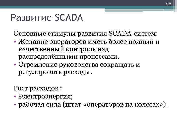 28 Развитие SCADA Основные стимулы развития SCADA-систем: • Желание операторов иметь более полный и