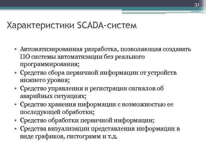 31 Характеристики SCADA-систем • Автоматизированная разработка, позволяющая создавать ПО системы автоматизации без реального программирования;