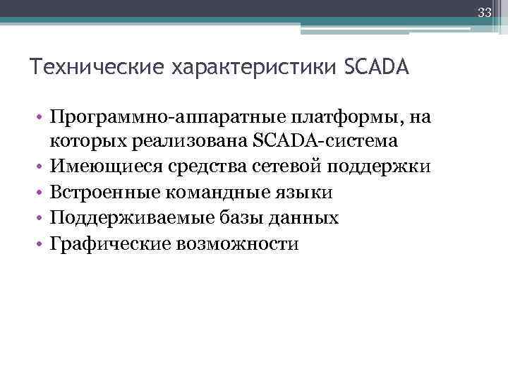 33 Технические характеристики SCADA • Программно-аппаратные платформы, на которых реализована SCADA-система • Имеющиеся средства