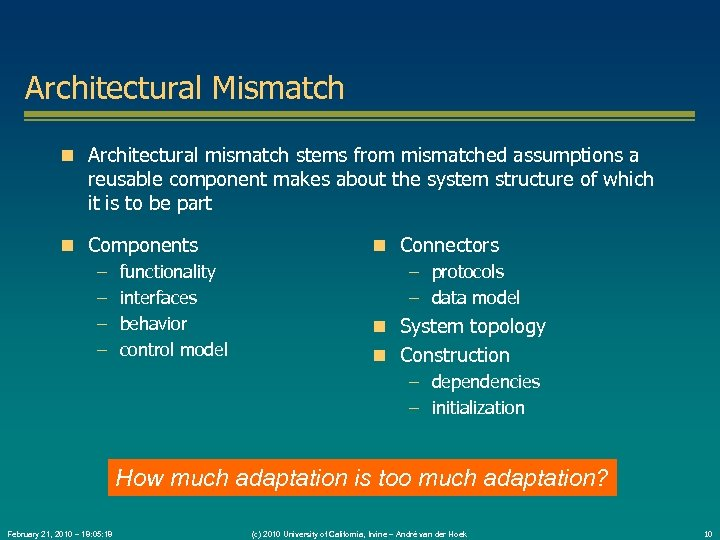 Architectural Mismatch Architectural mismatch stems from mismatched assumptions a reusable component makes about the