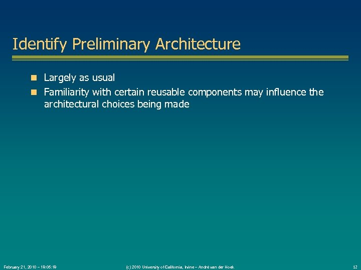 Identify Preliminary Architecture Largely as usual Familiarity with certain reusable components may influence the