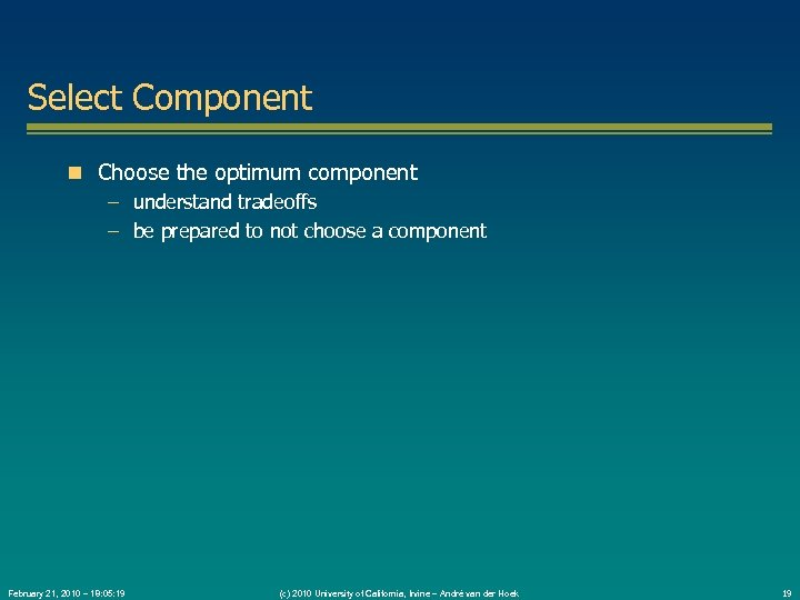 Select Component Choose the optimum component – understand tradeoffs – be prepared to not
