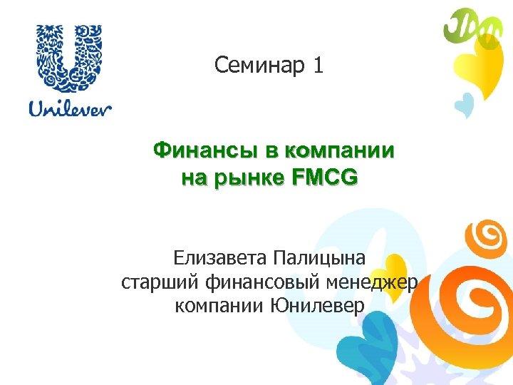 Семинар 1 Финансы в компании на рынке FMCG Елизавета Палицына старший финансовый менеджер компании